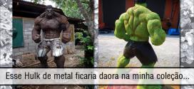 Esse Hulk de metal ficaria daora na minha coleção…