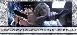 Scarlett Johansson pode estrelar Live Action de 'Ghost In the Shell'